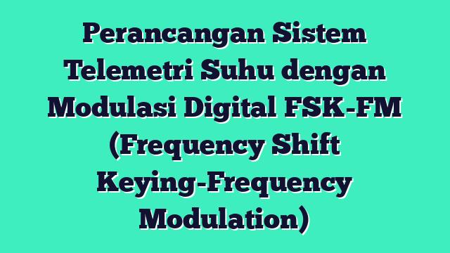 Perancangan Sistem Telemetri Suhu dengan Modulasi Digital FSK-FM (Frequency Shift Keying-Frequency Modulation)