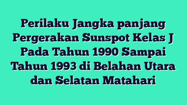 Perilaku Jangka panjang Pergerakan Sunspot Kelas J Pada Tahun 1990 Sampai Tahun 1993 di Belahan Utara dan Selatan Matahari