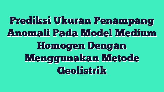Prediksi Ukuran Penampang Anomali Pada Model Medium Homogen Dengan Menggunakan Metode Geolistrik