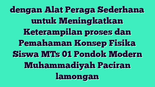 dengan Alat Peraga Sederhana untuk Meningkatkan Keterampilan proses dan Pemahaman Konsep Fisika Siswa MTs 01 Pondok Modern Muhammadiyah Paciran lamongan