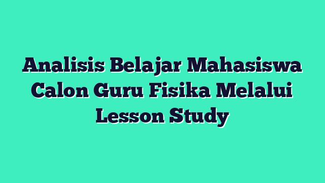 Analisis Belajar Mahasiswa Calon Guru Fisika Melalui Lesson Study