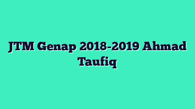 JTM Genap 2018-2019 Ahmad Taufiq