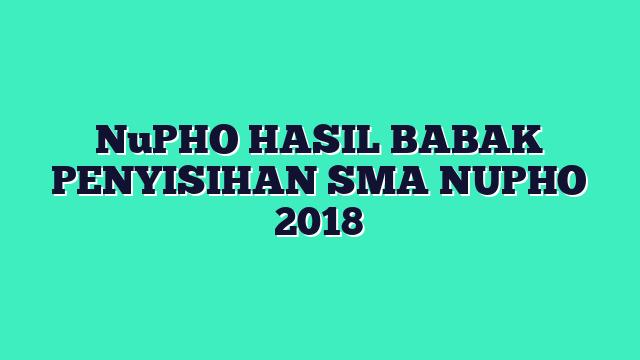 NuPHO HASIL BABAK PENYISIHAN SMA NUPHO 2018